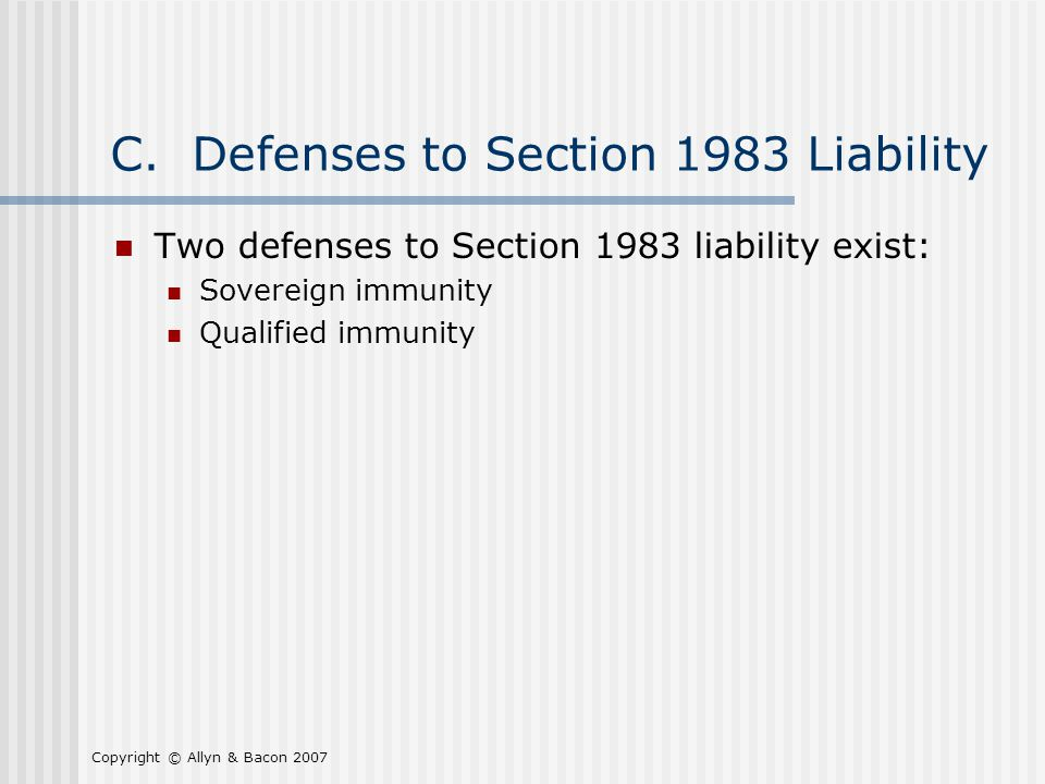 Copyright © Allyn & Bacon 2007 C. Defenses to Section 1983 Liability Two defenses to Section 1983 liability exist: Sovereign immunity Qualified immuni