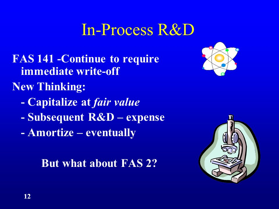12 In-Process R&D FAS 141 -Continue to require immediate write-off New Thinking: - Capitalize at fair value - Subsequent R&D – expense - Amortize – eventually But what about FAS 2