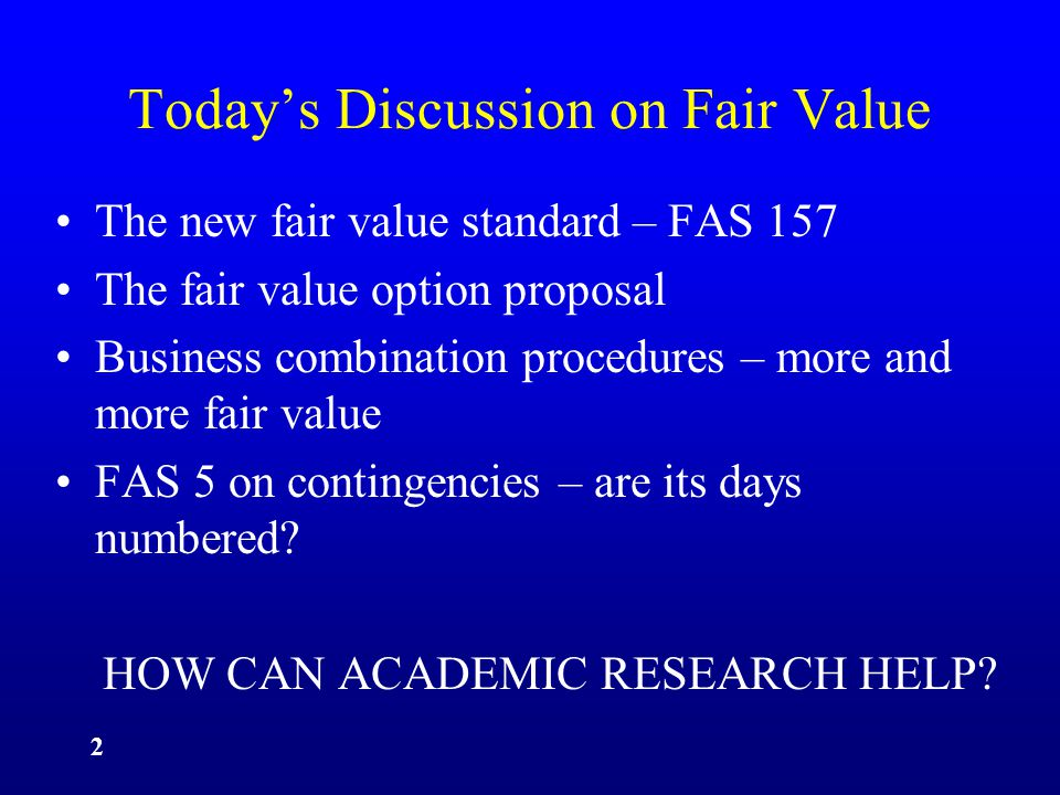 2 Today's Discussion on Fair Value The new fair value standard – FAS 157 The fair value option proposal Business combination procedures – more and more fair value FAS 5 on contingencies – are its days numbered.