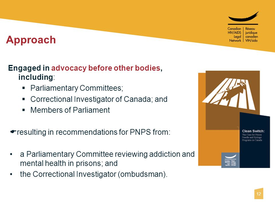 12 Approach Engaged in advocacy before other bodies, including:  Parliamentary Committees;  Correctional Investigator of Canada; and  Members of Parliament  resulting in recommendations for PNPS from: a Parliamentary Committee reviewing addiction and mental health in prisons; and the Correctional Investigator (ombudsman).