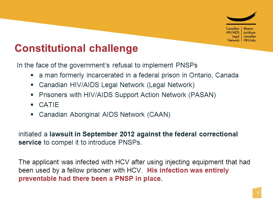 7 Constitutional challenge In the face of the government's refusal to implement PNSPs  a man formerly incarcerated in a federal prison in Ontario, Canada  Canadian HIV/AIDS Legal Network (Legal Network)  Prisoners with HIV/AIDS Support Action Network (PASAN)  CATIE  Canadian Aboriginal AIDS Network (CAAN) initiated a lawsuit in September 2012 against the federal correctional service to compel it to introduce PNSPs.