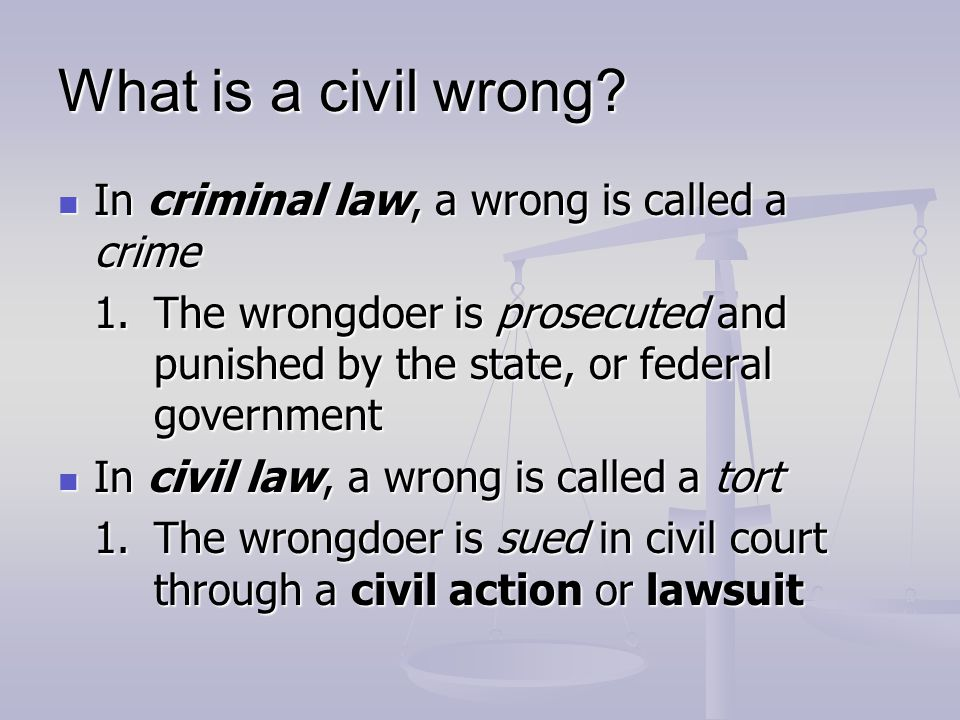 Civil Wrong continued: The rules that govern civil wrongs are called The rules that govern civil wrongs are called tort law Our Tort laws derived from Our Tort laws are derived from English Common Law