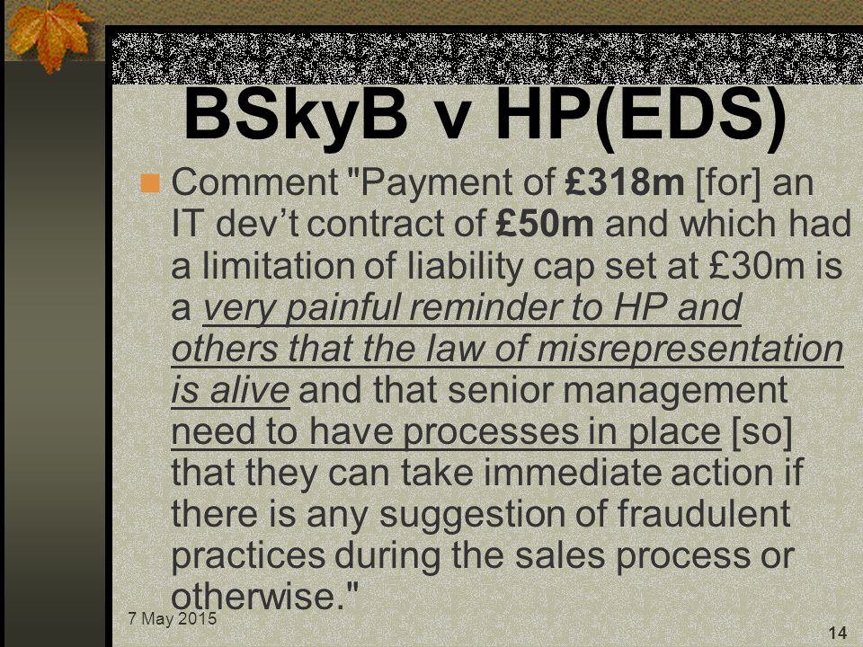 7 May 2015 14 BSkyB v HP(EDS) Comment Payment of £318m [for] an IT dev't contract of £50m and which had a limitation of liability cap set at £30m is a very painful reminder to HP and others that the law of misrepresentation is alive and that senior management need to have processes in place [so] that they can take immediate action if there is any suggestion of fraudulent practices during the sales process or otherwise.