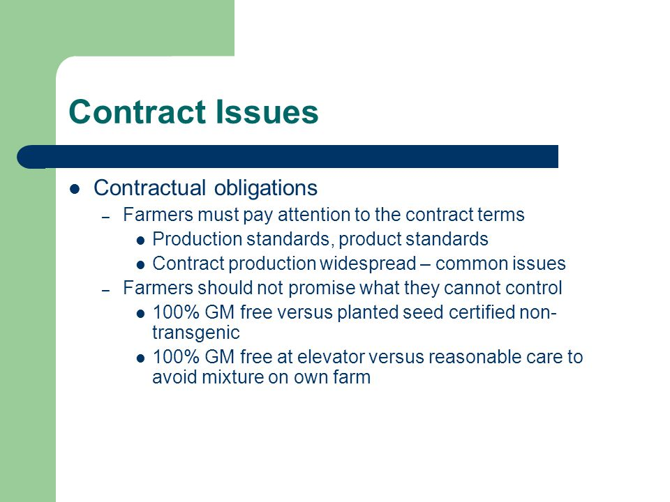 Contract Issues Contractual obligations – Farmers must pay attention to the contract terms Production standards, product standards Contract production widespread – common issues – Farmers should not promise what they cannot control 100% GM free versus planted seed certified non- transgenic 100% GM free at elevator versus reasonable care to avoid mixture on own farm