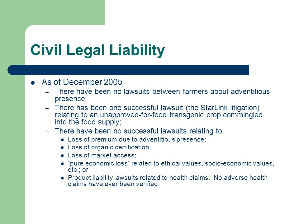 Civil Legal Liability As of December 2005 – There have been no lawsuits between farmers about adventitious presence; – There has been one successful lawsuit (the StarLink litigation) relating to an unapproved-for-food transgenic crop commingled into the food supply; – There have been no successful lawsuits relating to Loss of premium due to adventitious presence; Loss of organic certification; Loss of market access; pure economic loss related to ethical values, socio-economic values, etc.; or Product liability lawsuits related to health claims.