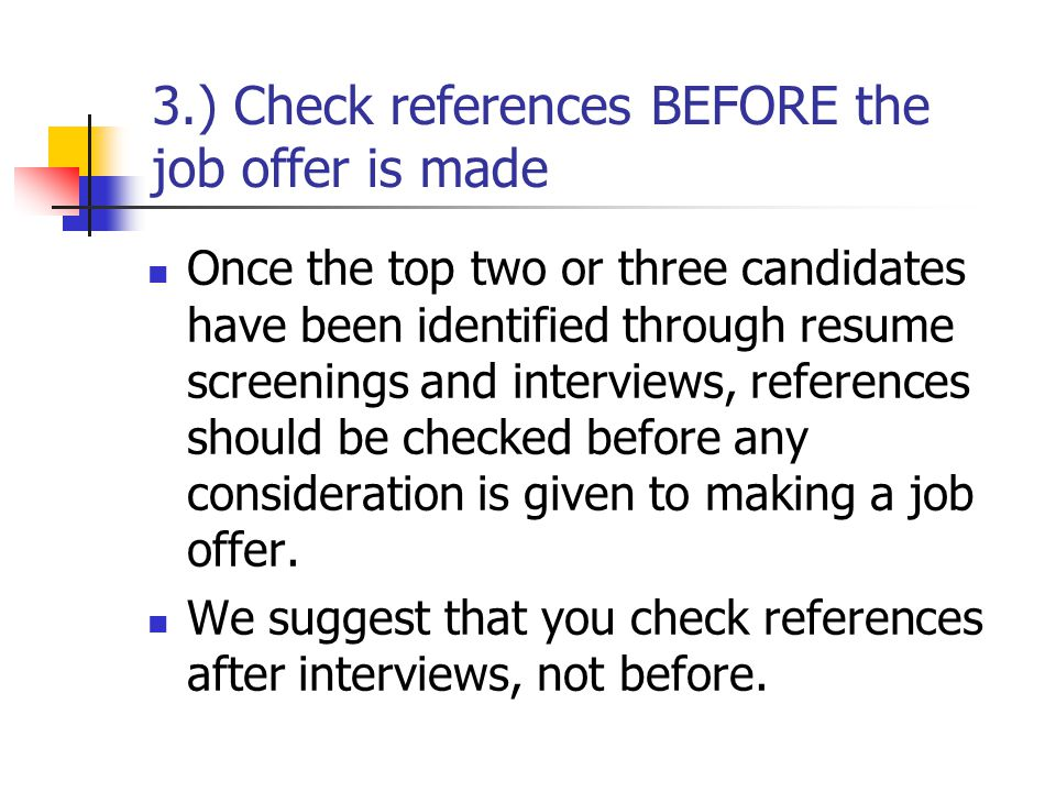 3.) Check references BEFORE the job offer is made Once the top two or three candidates have been identified through resume screenings and interviews, references should be checked before any consideration is given to making a job offer.