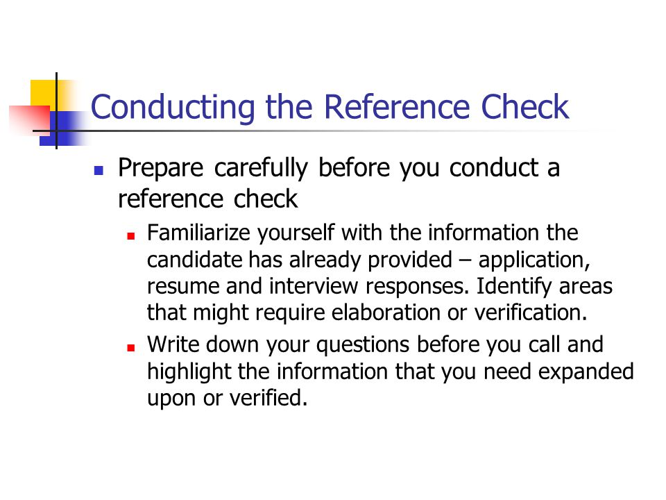 Conducting the Reference Check Prepare carefully before you conduct a reference check Familiarize yourself with the information the candidate has already provided – application, resume and interview responses.