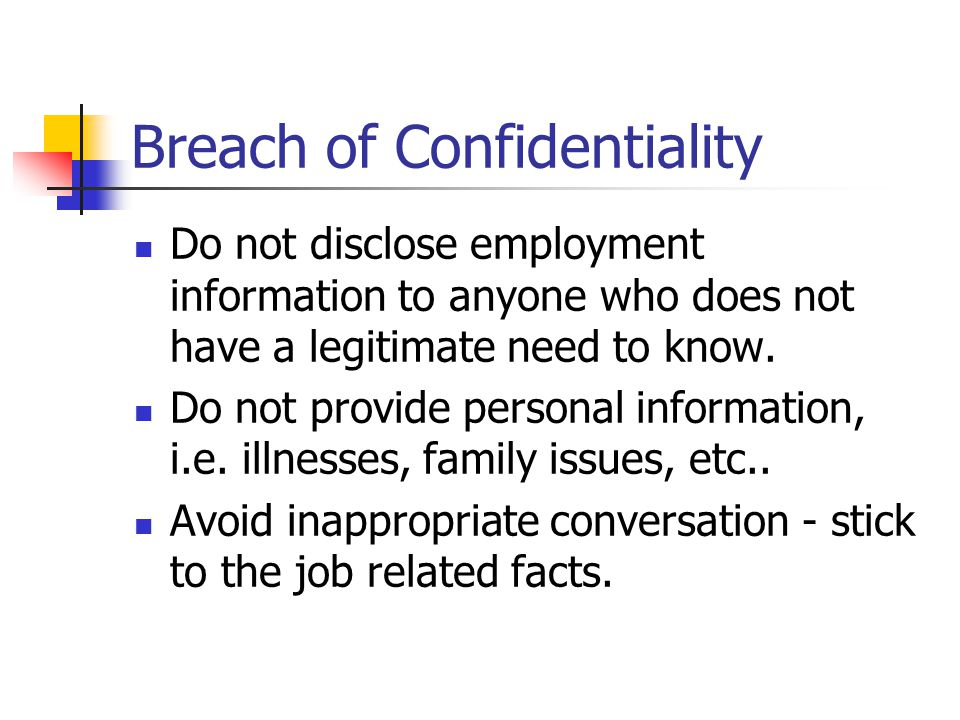 Breach of Confidentiality Do not disclose employment information to anyone who does not have a legitimate need to know.