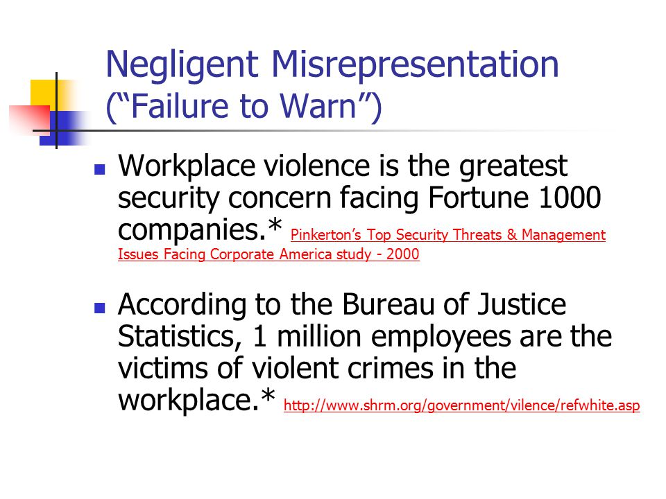 Negligent Misrepresentation ( Failure to Warn ) Workplace violence is the greatest security concern facing Fortune 1000 companies.* Pinkerton's Top Security Threats & Management Issues Facing Corporate America study - 2000 According to the Bureau of Justice Statistics, 1 million employees are the victims of violent crimes in the workplace.* http://www.shrm.org/government/vilence/refwhite.asp