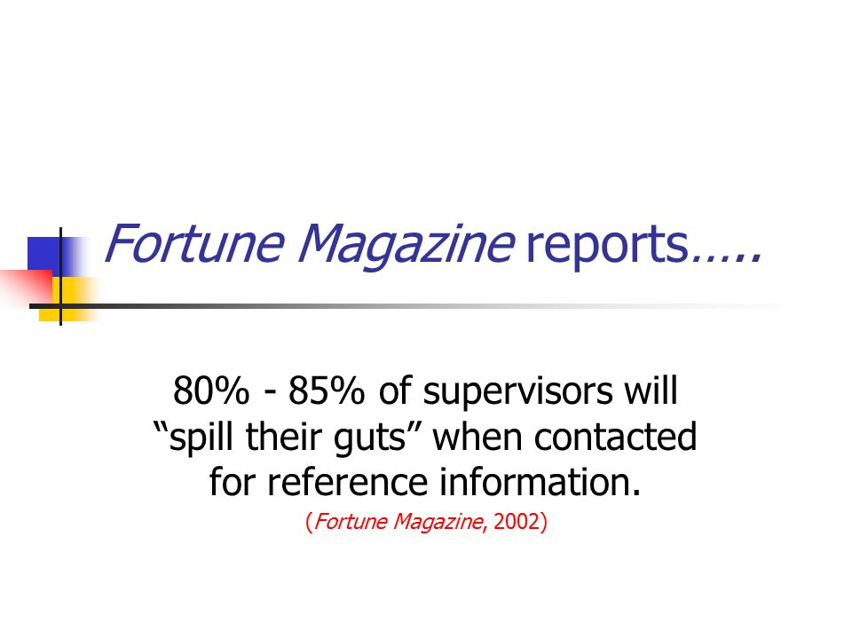 """Fortune Magazine reports….. 80% - 85% of supervisors will """"spill their guts"""" when contacted for reference information. (Fortune Magazine, 2002)"""