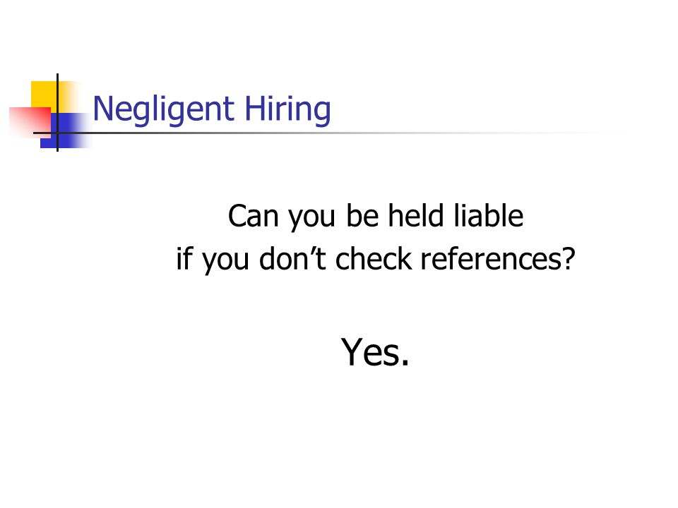 Negligent Hiring Can you be held liable if you don't check references? Yes.