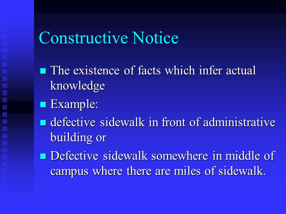 Constructive Notice The existence of facts which infer actual knowledge The existence of facts which infer actual knowledge Example: Example: defective sidewalk in front of administrative building or defective sidewalk in front of administrative building or Defective sidewalk somewhere in middle of campus where there are miles of sidewalk.