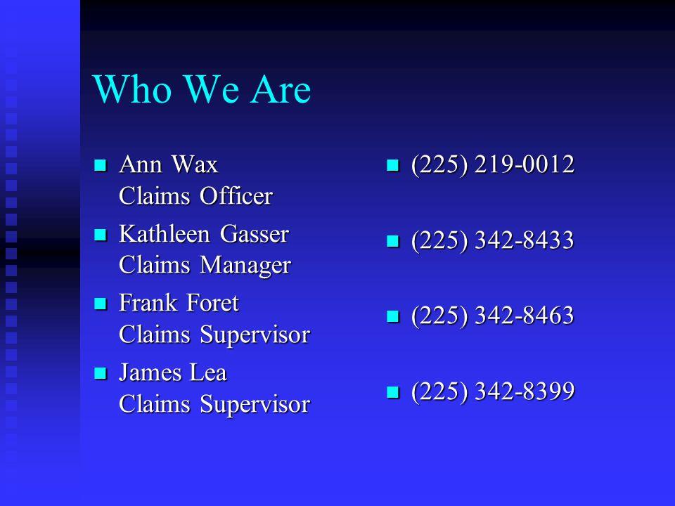 Who We Are Ann Wax Claims Officer Ann Wax Claims Officer Kathleen Gasser Claims Manager Kathleen Gasser Claims Manager Frank Foret Claims Supervisor Frank Foret Claims Supervisor James Lea Claims Supervisor James Lea Claims Supervisor (225) 219-0012 (225) 342-8433 (225) 342-8463 (225) 342-8399