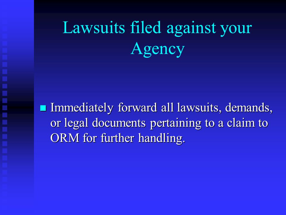 Lawsuits filed against your Agency Immediately forward all lawsuits, demands, or legal documents pertaining to a claim to ORM for further handling.