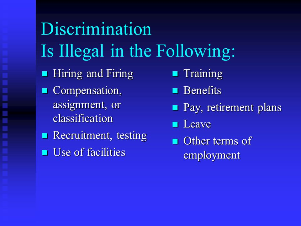 Discrimination Is Illegal in the Following: Hiring and Firing Hiring and Firing Compensation, assignment, or classification Compensation, assignment, or classification Recruitment, testing Recruitment, testing Use of facilities Use of facilities Training Benefits Pay, retirement plans Leave Other terms of employment
