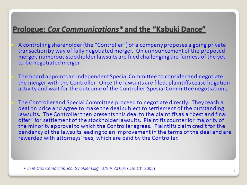 Prologue: Cox Communications* and the Kabuki Dance A controlling shareholder (the Controller ) of a company proposes a going private transaction by way of fully negotiated merger.