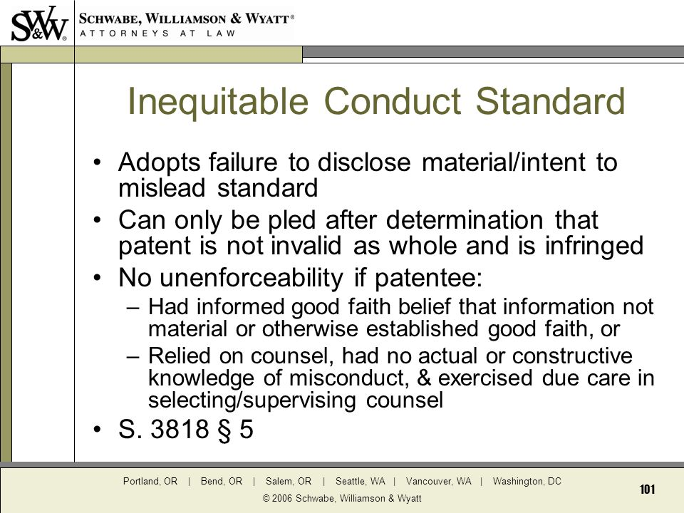 Portland, OR | Bend, OR | Salem, OR | Seattle, WA | Vancouver, WA | Washington, DC © 2006 Schwabe, Williamson & Wyatt 101 Inequitable Conduct Standard Adopts failure to disclose material/intent to mislead standard Can only be pled after determination that patent is not invalid as whole and is infringed No unenforceability if patentee: –Had informed good faith belief that information not material or otherwise established good faith, or –Relied on counsel, had no actual or constructive knowledge of misconduct, & exercised due care in selecting/supervising counsel S.