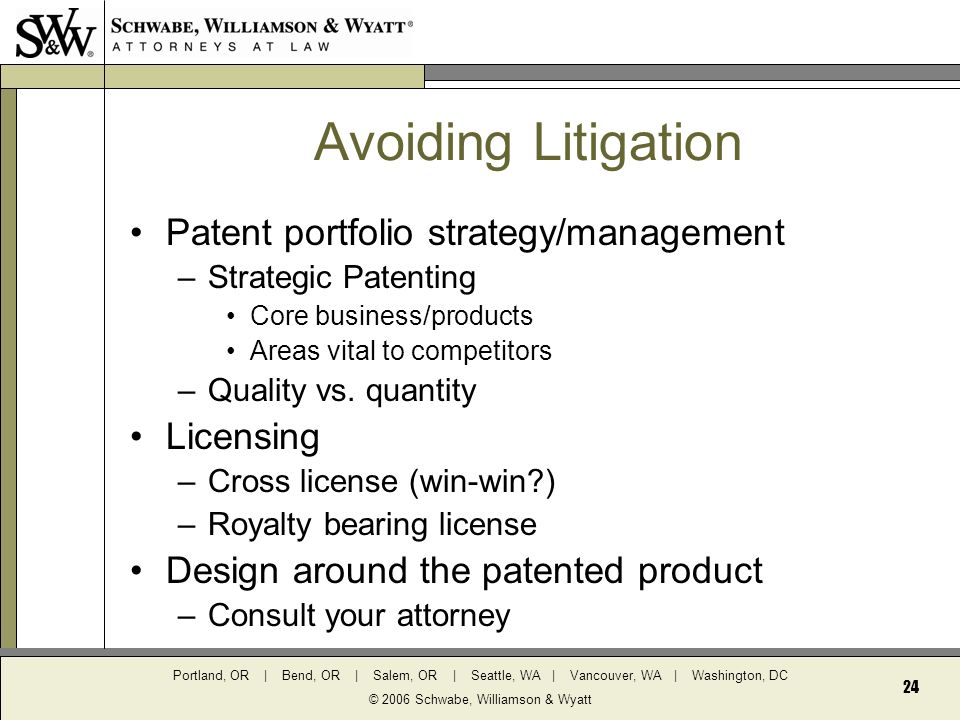 Portland, OR | Bend, OR | Salem, OR | Seattle, WA | Vancouver, WA | Washington, DC © 2006 Schwabe, Williamson & Wyatt 24 Avoiding Litigation Patent portfolio strategy/management –Strategic Patenting Core business/products Areas vital to competitors –Quality vs.