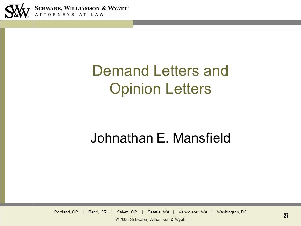 Portland, OR | Bend, OR | Salem, OR | Seattle, WA | Vancouver, WA | Washington, DC © 2006 Schwabe, Williamson & Wyatt 27 Demand Letters and Opinion Letters Johnathan E.