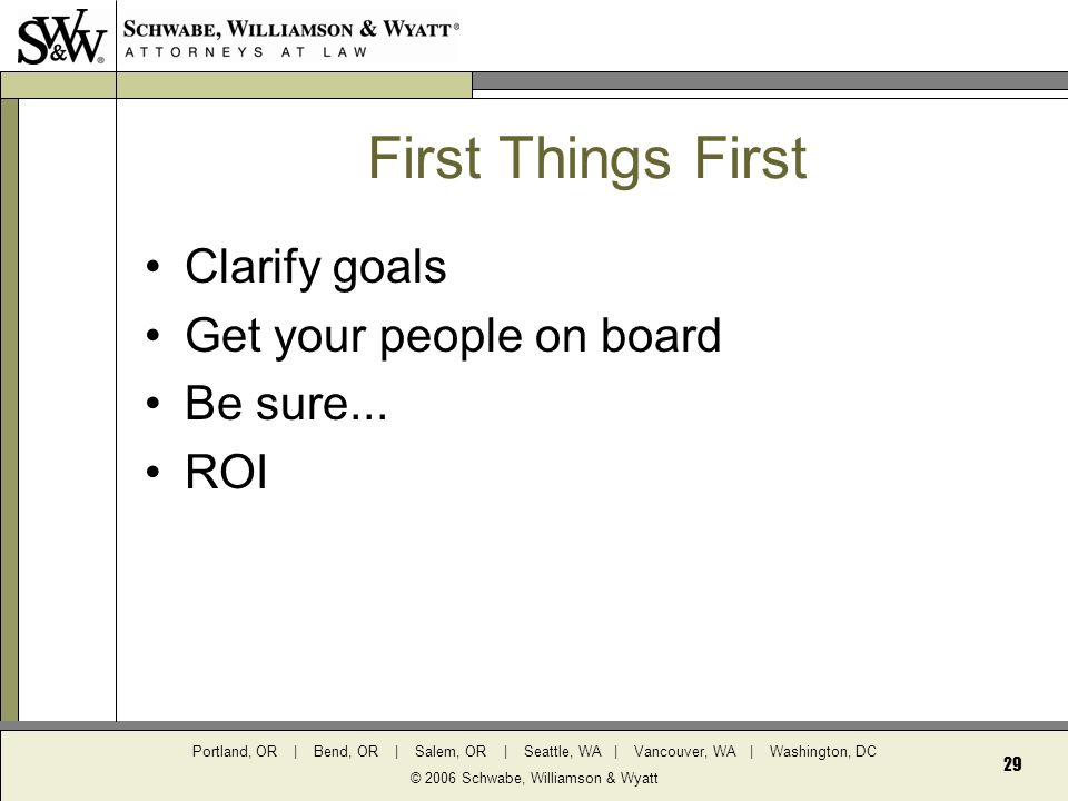 Portland, OR | Bend, OR | Salem, OR | Seattle, WA | Vancouver, WA | Washington, DC © 2006 Schwabe, Williamson & Wyatt 29 First Things First Clarify goals Get your people on board Be sure...
