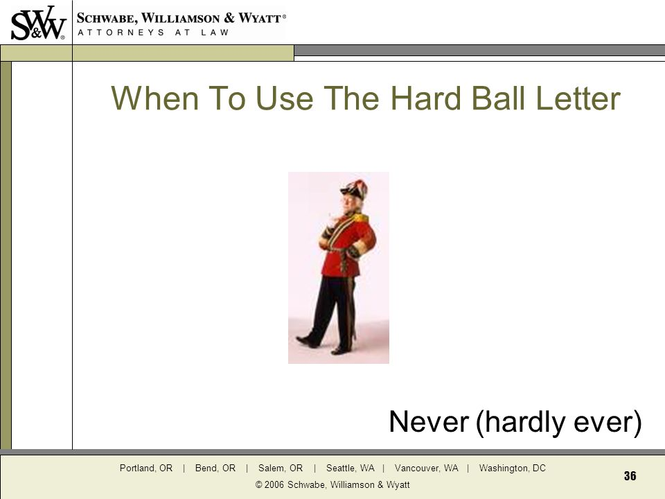 Portland, OR | Bend, OR | Salem, OR | Seattle, WA | Vancouver, WA | Washington, DC © 2006 Schwabe, Williamson & Wyatt 36 When To Use The Hard Ball Letter Never (hardly ever)