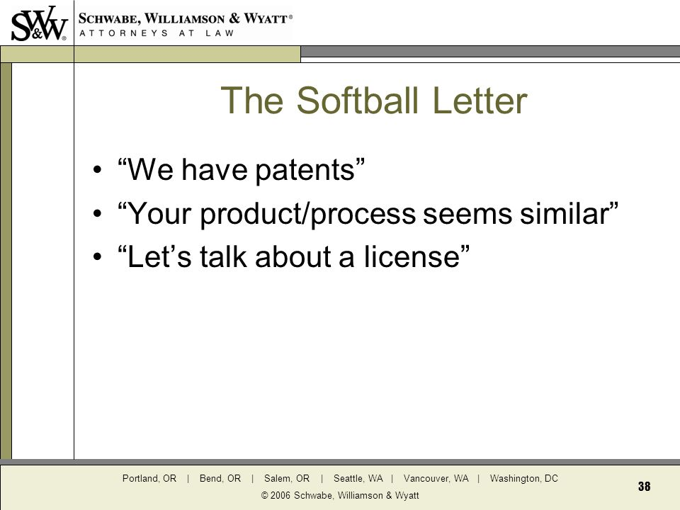 Portland, OR | Bend, OR | Salem, OR | Seattle, WA | Vancouver, WA | Washington, DC © 2006 Schwabe, Williamson & Wyatt 38 The Softball Letter We have patents Your product/process seems similar Let's talk about a license