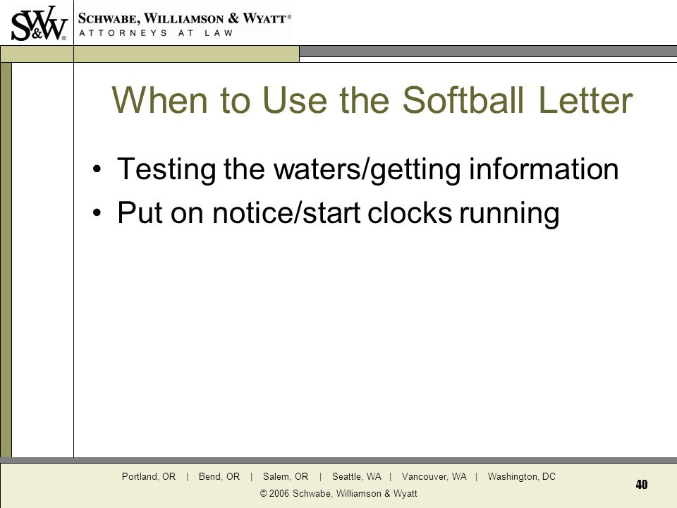 Portland, OR | Bend, OR | Salem, OR | Seattle, WA | Vancouver, WA | Washington, DC © 2006 Schwabe, Williamson & Wyatt 40 When to Use the Softball Letter Testing the waters/getting information Put on notice/start clocks running