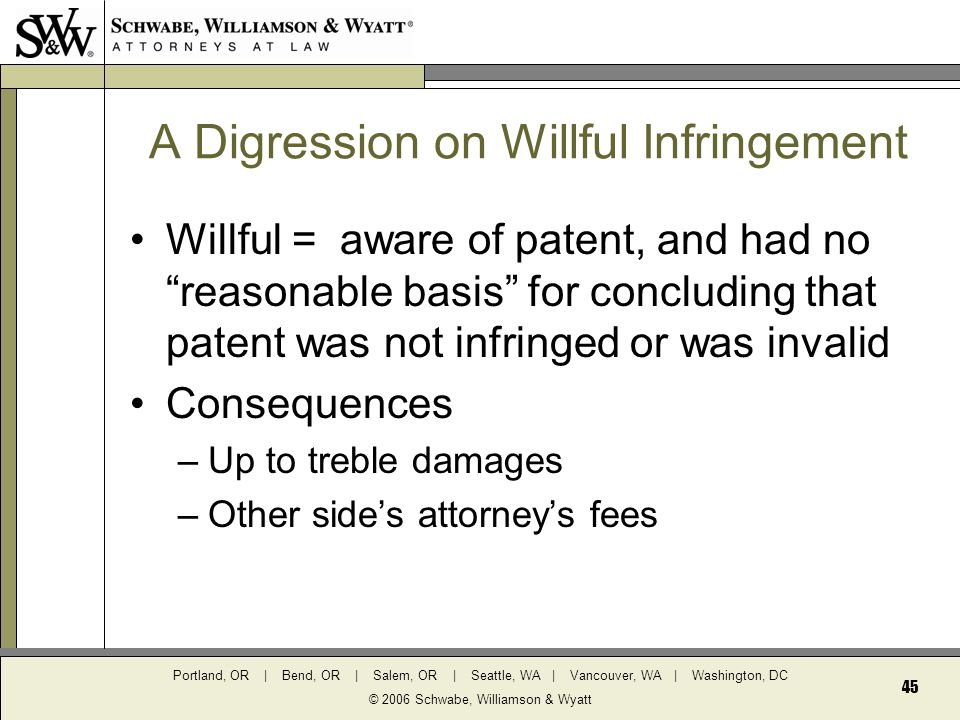 Portland, OR | Bend, OR | Salem, OR | Seattle, WA | Vancouver, WA | Washington, DC © 2006 Schwabe, Williamson & Wyatt 45 A Digression on Willful Infringement Willful = aware of patent, and had no reasonable basis for concluding that patent was not infringed or was invalid Consequences –Up to treble damages –Other side's attorney's fees