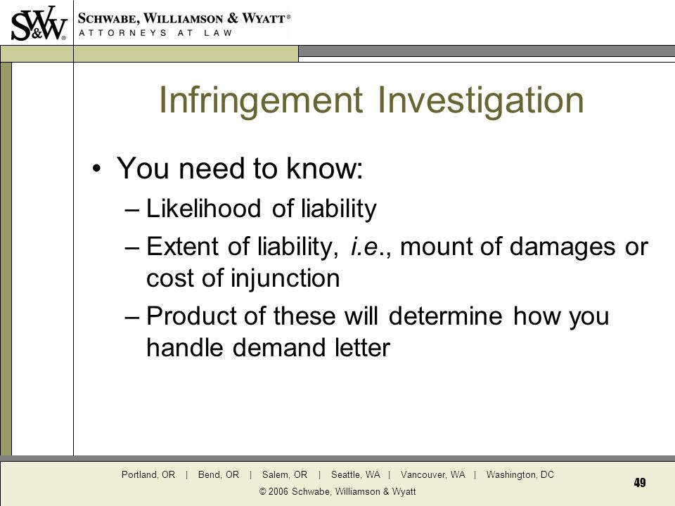 Portland, OR | Bend, OR | Salem, OR | Seattle, WA | Vancouver, WA | Washington, DC © 2006 Schwabe, Williamson & Wyatt 49 Infringement Investigation You need to know: –Likelihood of liability –Extent of liability, i.e., mount of damages or cost of injunction –Product of these will determine how you handle demand letter