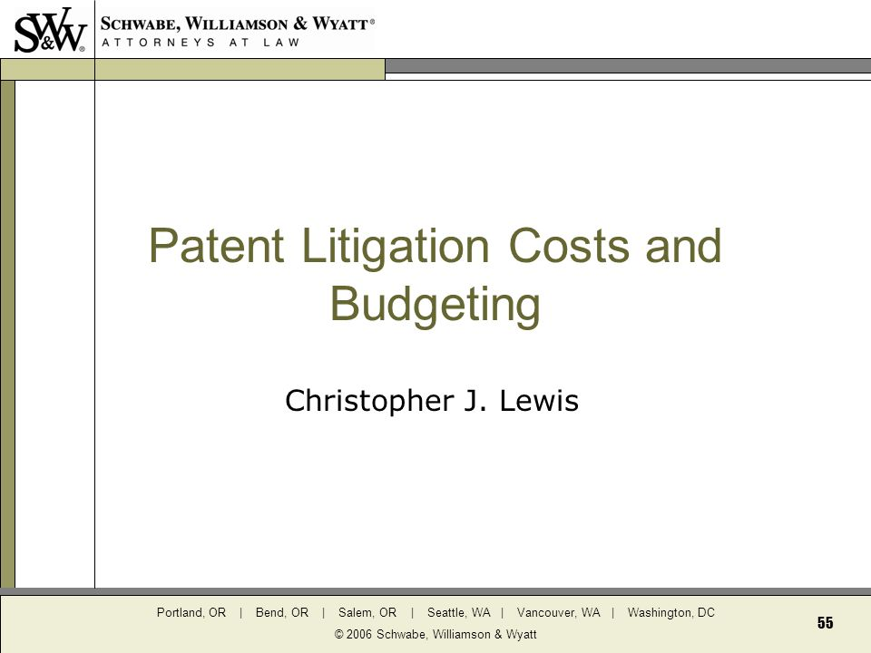 Portland, OR | Bend, OR | Salem, OR | Seattle, WA | Vancouver, WA | Washington, DC © 2006 Schwabe, Williamson & Wyatt 55 Patent Litigation Costs and Budgeting Christopher J.