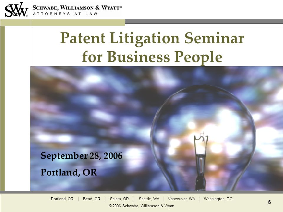 Portland, OR | Bend, OR | Salem, OR | Seattle, WA | Vancouver, WA | Washington, DC © 2006 Schwabe, Williamson & Wyatt 6 Patent Litigation Seminar for Business People September 28, 2006 Portland, OR
