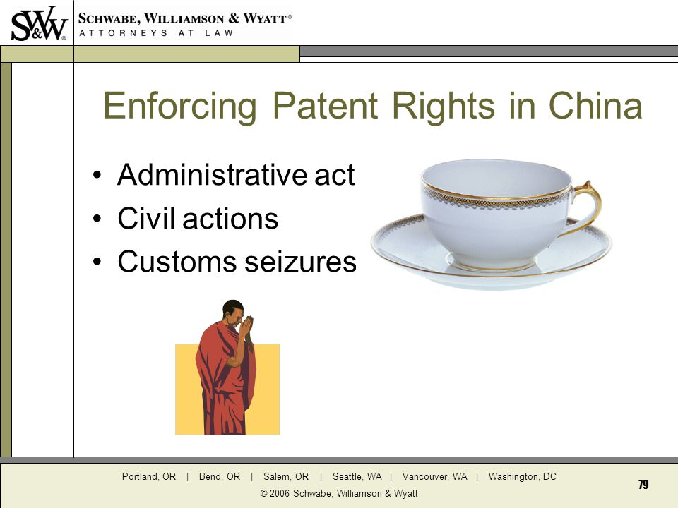 Portland, OR | Bend, OR | Salem, OR | Seattle, WA | Vancouver, WA | Washington, DC © 2006 Schwabe, Williamson & Wyatt 79 Enforcing Patent Rights in China Administrative actions Civil actions Customs seizures