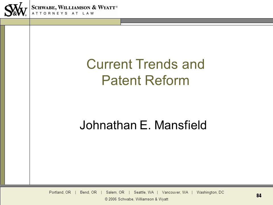 Portland, OR | Bend, OR | Salem, OR | Seattle, WA | Vancouver, WA | Washington, DC © 2006 Schwabe, Williamson & Wyatt 84 Current Trends and Patent Reform Johnathan E.