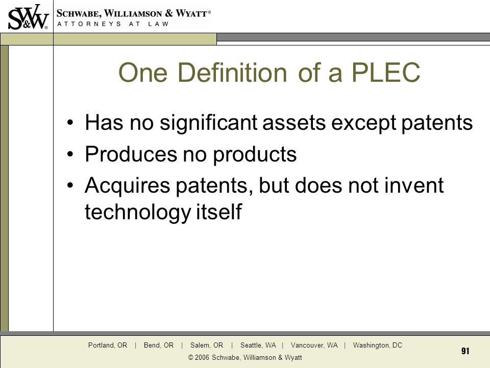 Portland, OR | Bend, OR | Salem, OR | Seattle, WA | Vancouver, WA | Washington, DC © 2006 Schwabe, Williamson & Wyatt 91 One Definition of a PLEC Has no significant assets except patents Produces no products Acquires patents, but does not invent technology itself