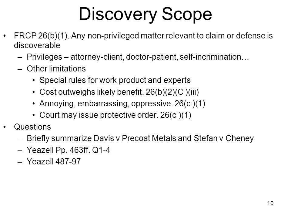 Discovery Scope FRCP 26(b)(1). Any non-privileged matter relevant to claim or defense is discoverable –Privileges – attorney-client, doctor-patient, s