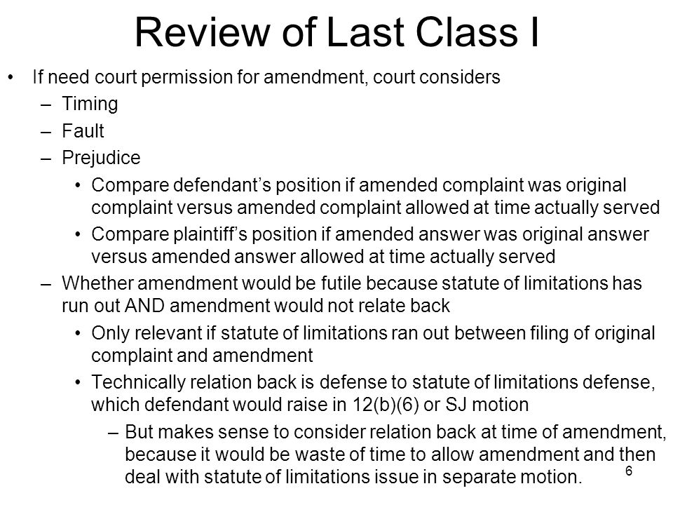 Review of Last Class II Who can challenge amendment changing party –Only original defendant can challenge Won't usually be motivated to do so, because will usually benefit from addition of another defendant Court can still deny because of its own analysis of fault, timing, and prejudice –New defendant has no grounds to object to timing of suit against it, except statute of limitations If sued after statute of limitations has run out, it can bring 12(b)(6) or summary judgment motion asking for ruling on statute of limitations If plaintiff raises relation back issue, defendant can argue that relation back in appropriate OR defendant explain why relation back is inappropriate in 12(b)(6) or SJ motion 7
