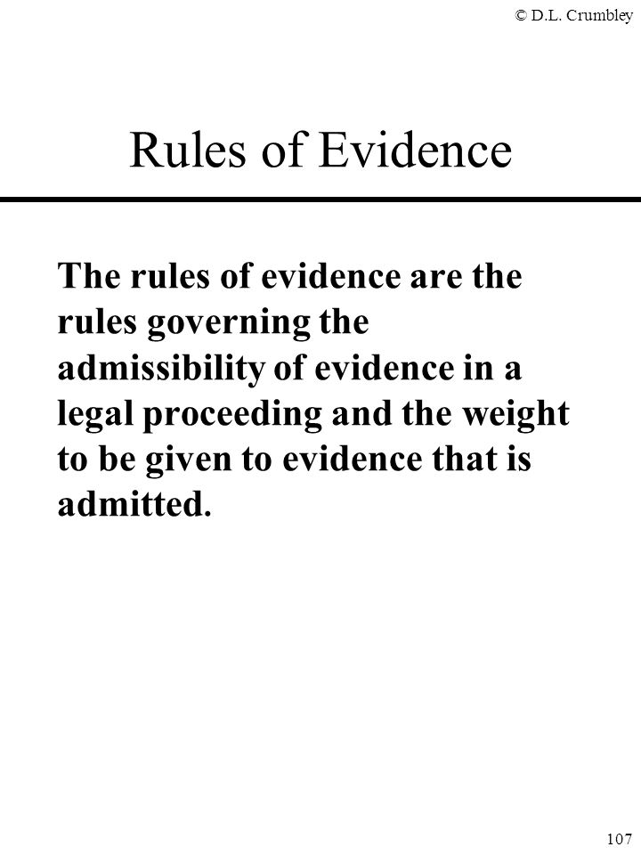 © D.L. Crumbley 107 Rules of Evidence The rules of evidence are the rules governing the admissibility of evidence in a legal proceeding and the weight