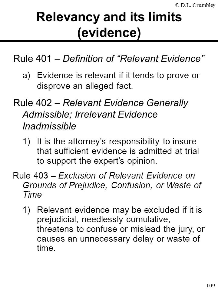 """© D.L. Crumbley 109 Rule 401 – Definition of """"Relevant Evidence"""" a)Evidence is relevant if it tends to prove or disprove an alleged fact. Rule 402 – R"""