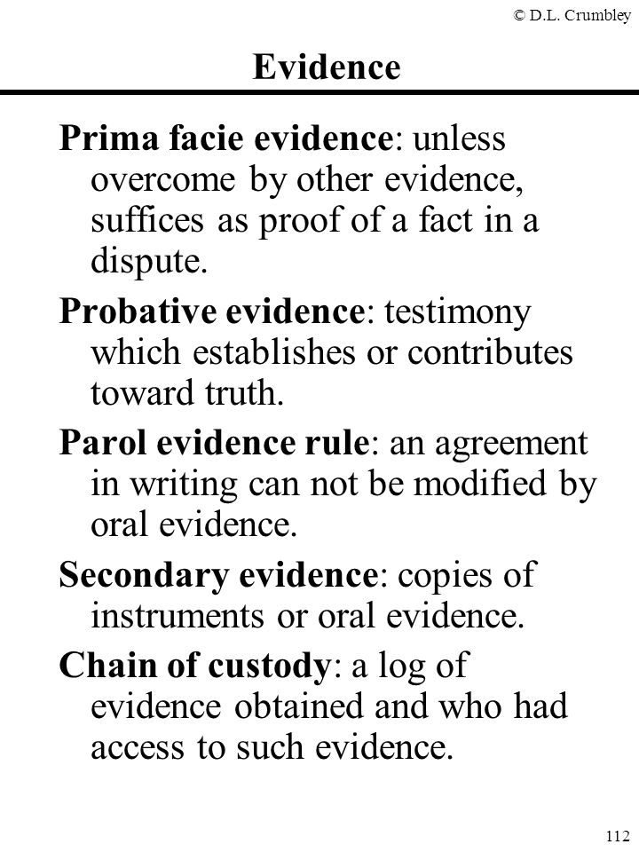 © D.L. Crumbley 112 Evidence Prima facie evidence: unless overcome by other evidence, suffices as proof of a fact in a dispute. Probative evidence: te