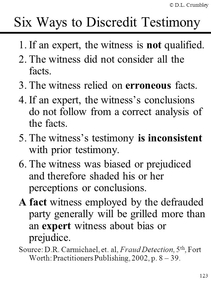 © D.L. Crumbley 123 Six Ways to Discredit Testimony 1.If an expert, the witness is not qualified. 2.The witness did not consider all the facts. 3.The
