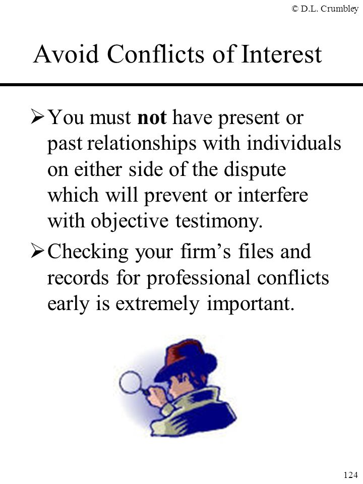 © D.L. Crumbley 124 Avoid Conflicts of Interest  You must not have present or past relationships with individuals on either side of the dispute which
