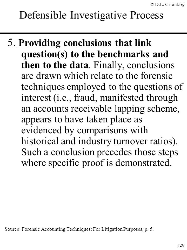 © D.L. Crumbley 129 Defensible Investigative Process 5. Providing conclusions that link question(s) to the benchmarks and then to the data. Finally, c