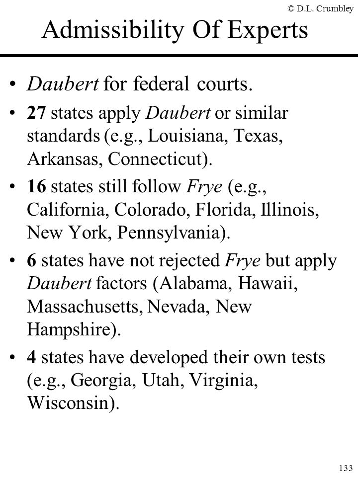 © D.L. Crumbley 133 Admissibility Of Experts Daubert for federal courts. 27 states apply Daubert or similar standards (e.g., Louisiana, Texas, Arkansa