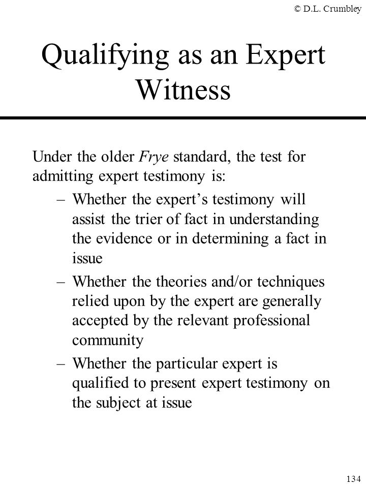 © D.L. Crumbley 134 Qualifying as an Expert Witness Under the older Frye standard, the test for admitting expert testimony is: –Whether the expert's t