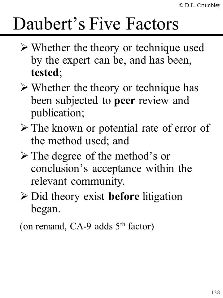 © D.L. Crumbley 138 Daubert's Five Factors  Whether the theory or technique used by the expert can be, and has been, tested;  Whether the theory or