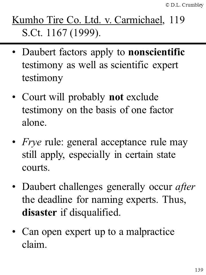 © D.L. Crumbley 139 Kumho Tire Co. Ltd. v. Carmichael, 119 S.Ct. 1167 (1999). Daubert factors apply to nonscientific testimony as well as scientific e