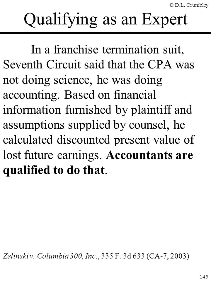 © D.L. Crumbley 145 Qualifying as an Expert In a franchise termination suit, Seventh Circuit said that the CPA was not doing science, he was doing acc