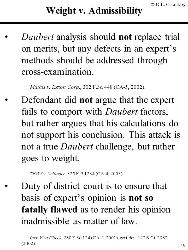 © D.L. Crumbley 149 Weight v. Admissibility Daubert analysis should not replace trial on merits, but any defects in an expert's methods should be addr