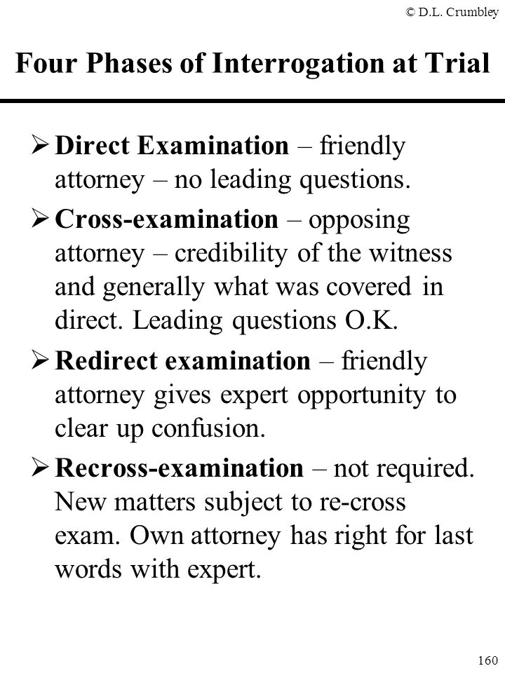 © D.L. Crumbley 160 Four Phases of Interrogation at Trial  Direct Examination – friendly attorney – no leading questions.  Cross-examination – oppos