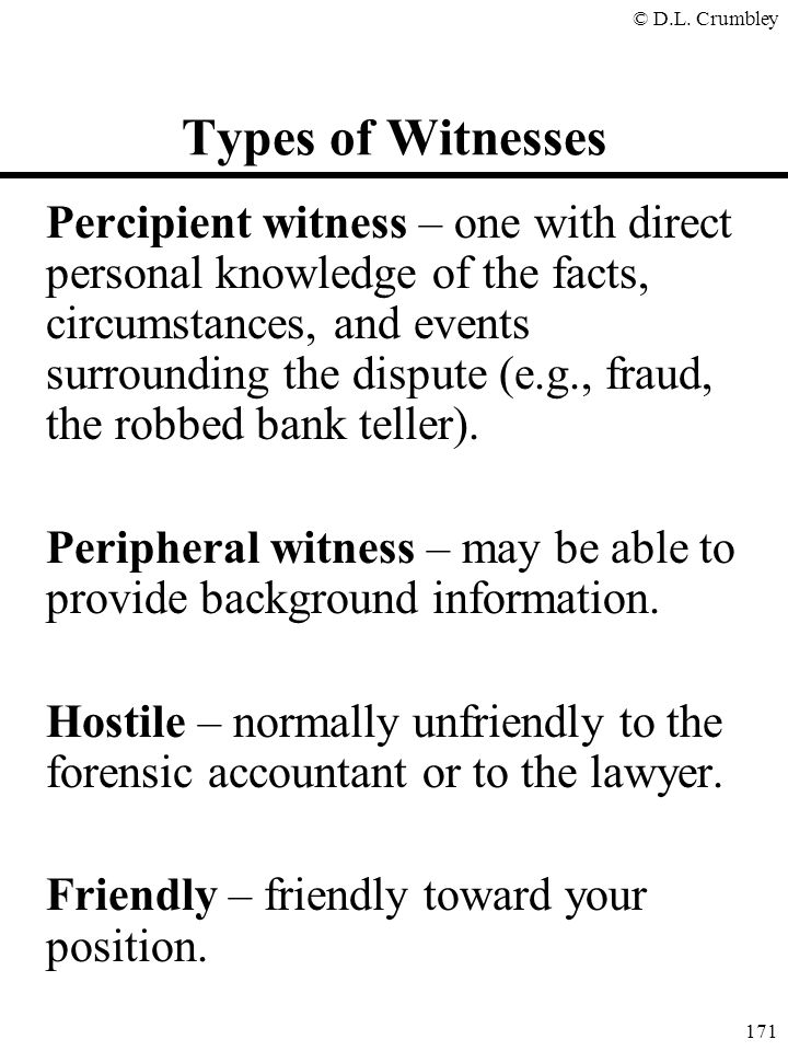 © D.L. Crumbley 171 Types of Witnesses Percipient witness – one with direct personal knowledge of the facts, circumstances, and events surrounding the